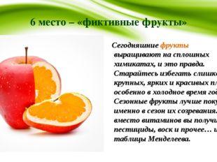 6 место – «фиктивные фрукты» Сегодняшние фрукты выращивают на сплошных химика