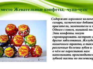 3 место Жевательные конфеты, чупа-чупс Содержат огромное количество сахара, х