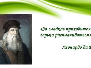 «За сладкое приходится горько расплачиваться» Леонардо да Винчи