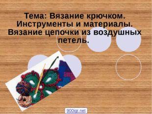 Тема: Вязание крючком. Инструменты и материалы. Вязание цепочки из воздушных