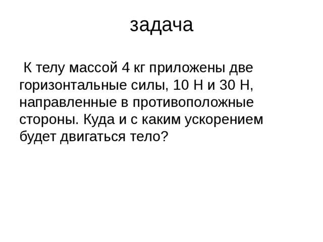 задача К телу массой 4 кг приложены две горизонтальные силы, 10 Н и 30 Н, нап...