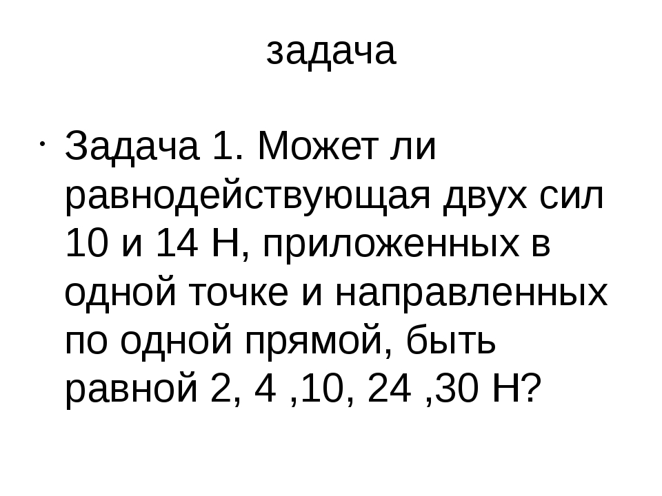 задача Задача 1. Может ли равнодействующая двух сил 10 и 14 Н, приложенных в...