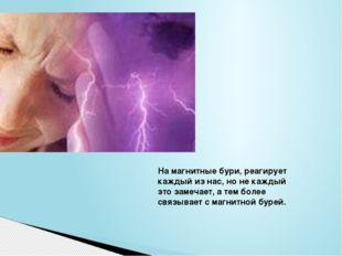 На магнитные бури, реагирует каждый из нас, но не каждый это замечает, а тем