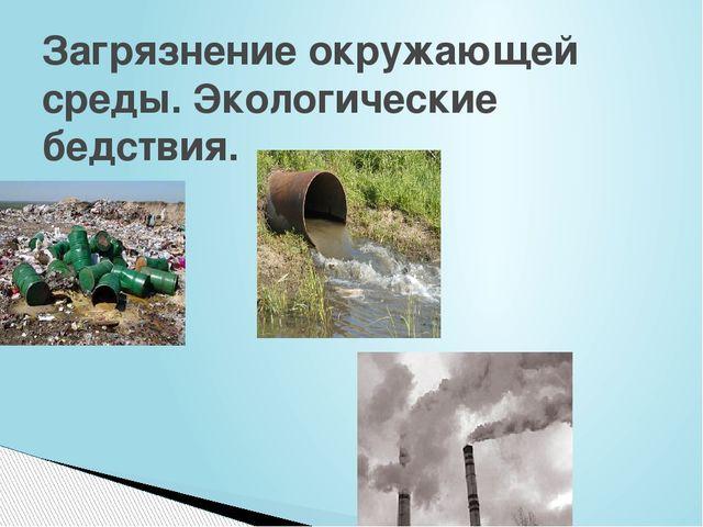 Загрязнение окружающей среды. Экологические бедствия.