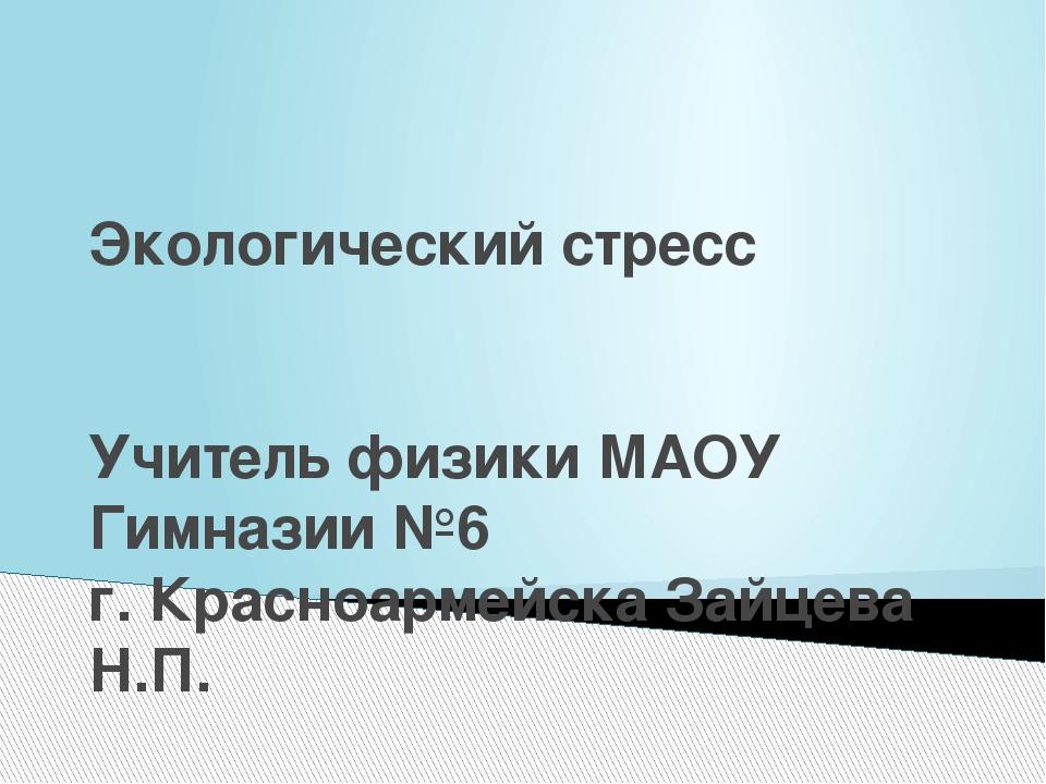 Экологический стресс Учитель физики МАОУ Гимназии №6 г. Красноармейска Зайцев...