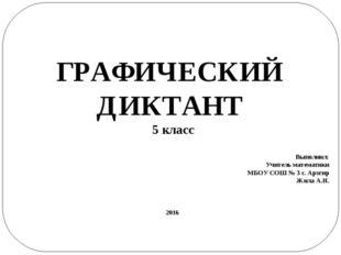 ГРАФИЧЕСКИЙ ДИКТАНТ 5 класс Выполнил: Учитель математики МБОУ СОШ № 3 с. Арзг