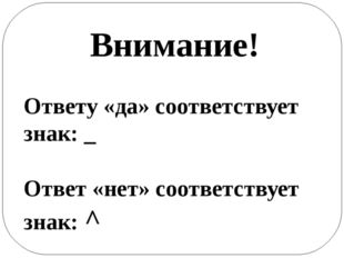Внимание! Ответу «да» соответствует знак: _ Ответ «нет» соответствует знак: ^