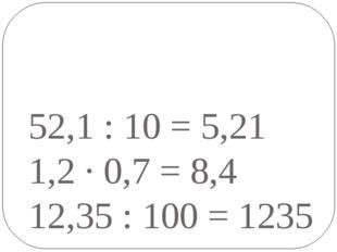 52,1 : 10 = 5,21 1,2 · 0,7 = 8,4 12,35 : 100 = 1235
