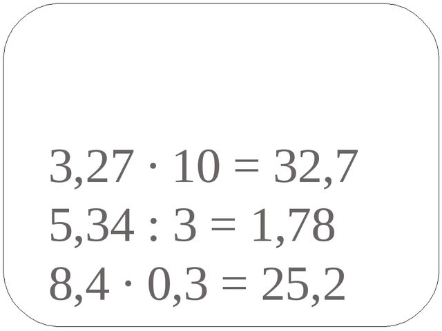 3,27 · 10 = 32,7 5,34 : 3 = 1,78 8,4 · 0,3 = 25,2
