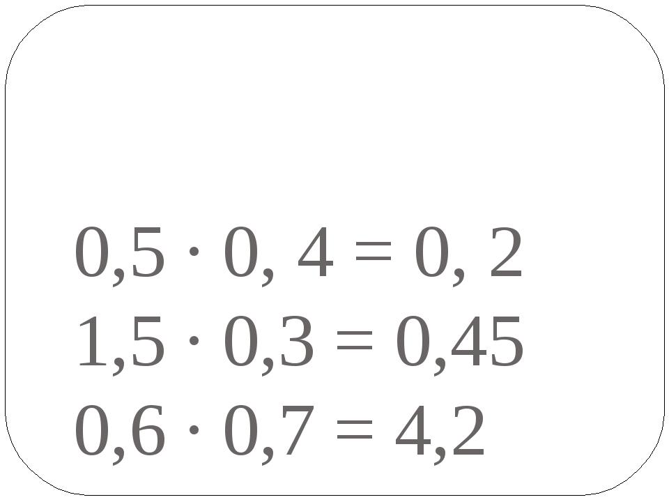 0,5 · 0, 4 = 0, 2 1,5 · 0,3 = 0,45 0,6 · 0,7 = 4,2