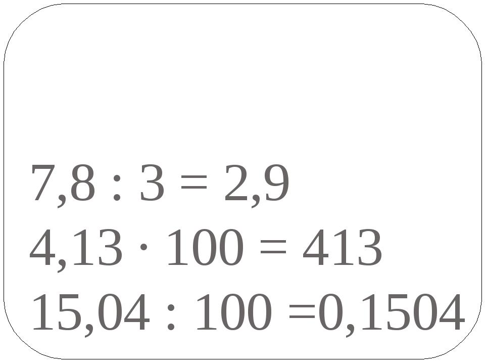 7,8 : 3 = 2,9 4,13 · 100 = 413 15,04 : 100 =0,1504