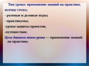 Тип урока: применение знаний на практике. ФОРМЫ УРОКА: - ролевые и деловые иг