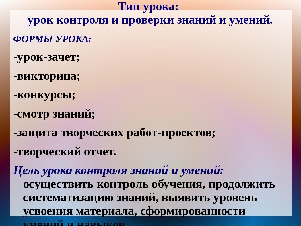 Тип урока: урок контроля и проверки знаний и умений. ФОРМЫ УРОКА: -урок-зачет...
