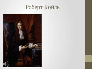 Роберт Бойль Роберт Бойль (англ. Robert Boyle; 25 января 1627 года — 30 декаб