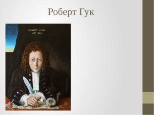Роберт Гук Роберт Гук (англ. Robert Hooke; Роберт Хук, 18 июля 1635, остров У