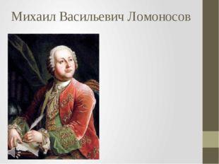Михаил Васильевич Ломоносов Михаил Васильевич Ломоносов (8 ноября 1711, дерев