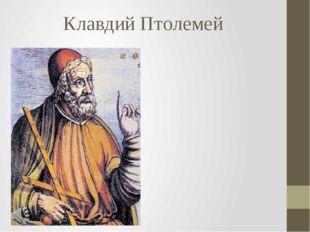 Клавдий Птолемей Клавдий Птолемей (греч. Κλαύδιος Πτολεμαῖος, лат. Ptolemaeus