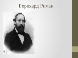 Бернхард Риман Георг Фридрих Бернхард Риман (нем. Georg Friedrich Bernhard Ri