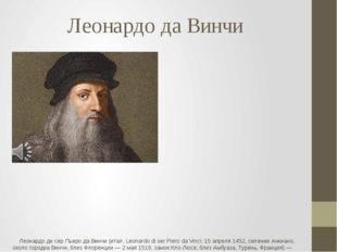 Леонардо да Винчи Леонардо ди сер Пьеро да Винчи (итал. Leonardo di ser Piero