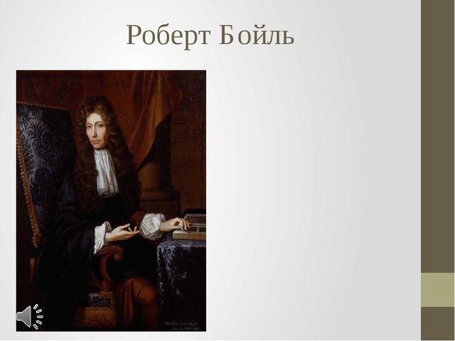 Роберт Бойль Роберт Бойль (англ. Robert Boyle; 25 января 1627 года — 30 декаб...