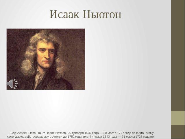 Исаак Ньютон Сэр Исаак Ньютон (англ. Isaac Newton, 25 декабря 1642 года — 20...