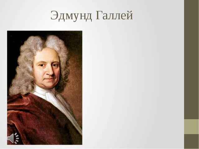 Эдмунд Галлей Эдмунд (Эдмонд) Галлей (англ. Edmond Halley, 29 октября (8 нояб...