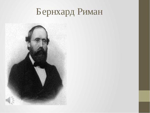 Бернхард Риман Георг Фридрих Бернхард Риман (нем. Georg Friedrich Bernhard Ri...