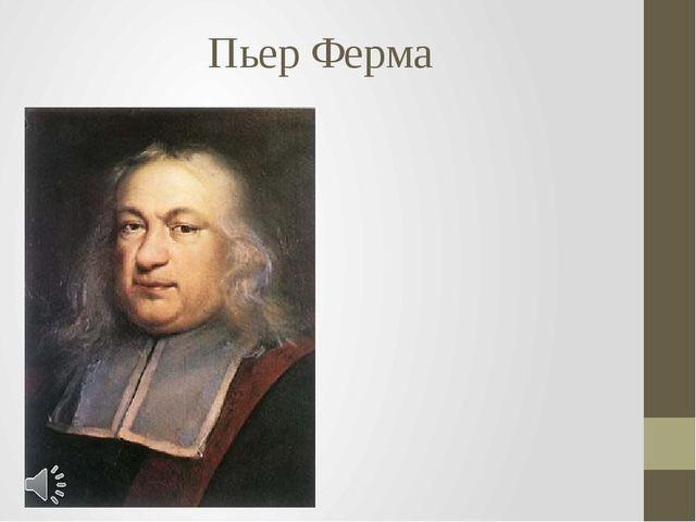 Пьер Ферма Пьер де Ферма (фр. Pierre de Fermat, 17 августа 1601 — 12 января 1...