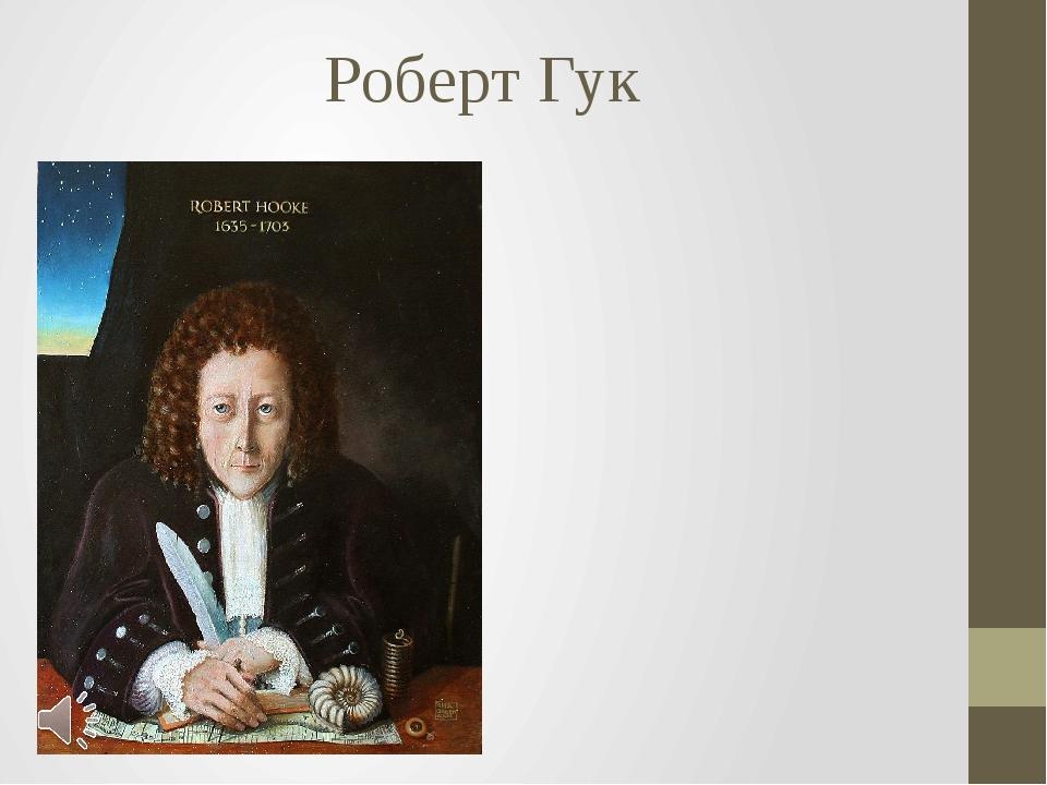 Роберт Гук Роберт Гук (англ. Robert Hooke; Роберт Хук, 18 июля 1635, остров У...