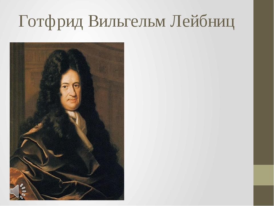 Готфрид Вильгельм Лейбниц Готфрид Вильгельм Лейбниц (нем. Gottfried Wilhelm L...