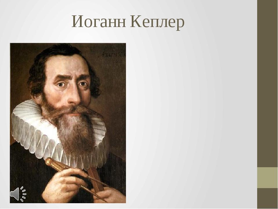 Иоганн Кеплер Иоганн Кеплер (нем. Johannes Kepler; 27 декабря 1571 года, Вайл...