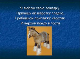 Я люблю свою лошадку, Причешу ей шёрстку гладко, Гребешком приглажу хвостик.