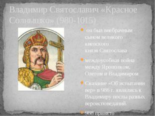 Владимир Святославич «Красное Солнышко» (980-1015) он был внебрачным сыном в