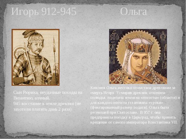 Игорь 912-945 Ольга Сын Рюрика, неудачные походы на Византию, алчный. 945 вос...