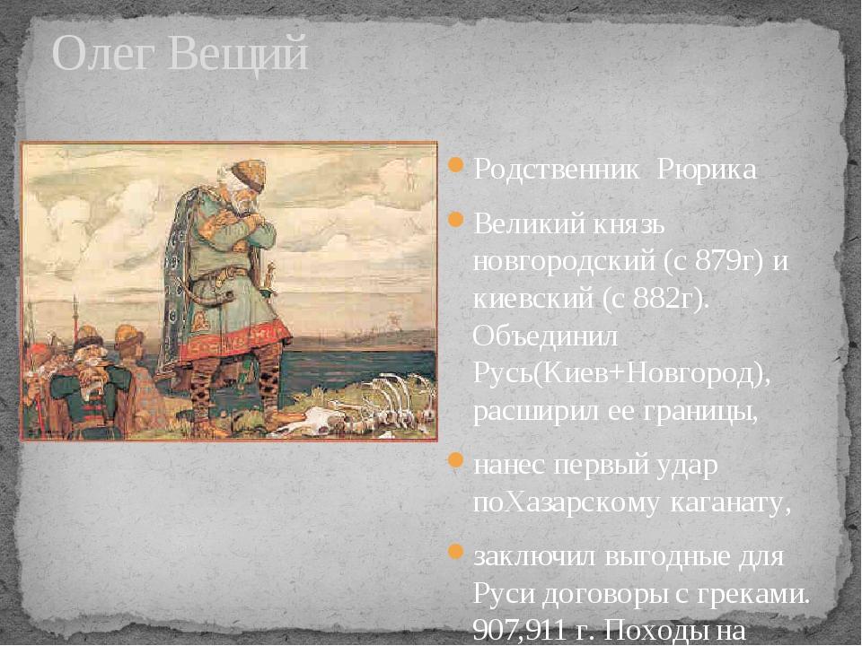 Олег Вещий Родственник Рюрика Великий князь новгородский (с 879г) и киевский...