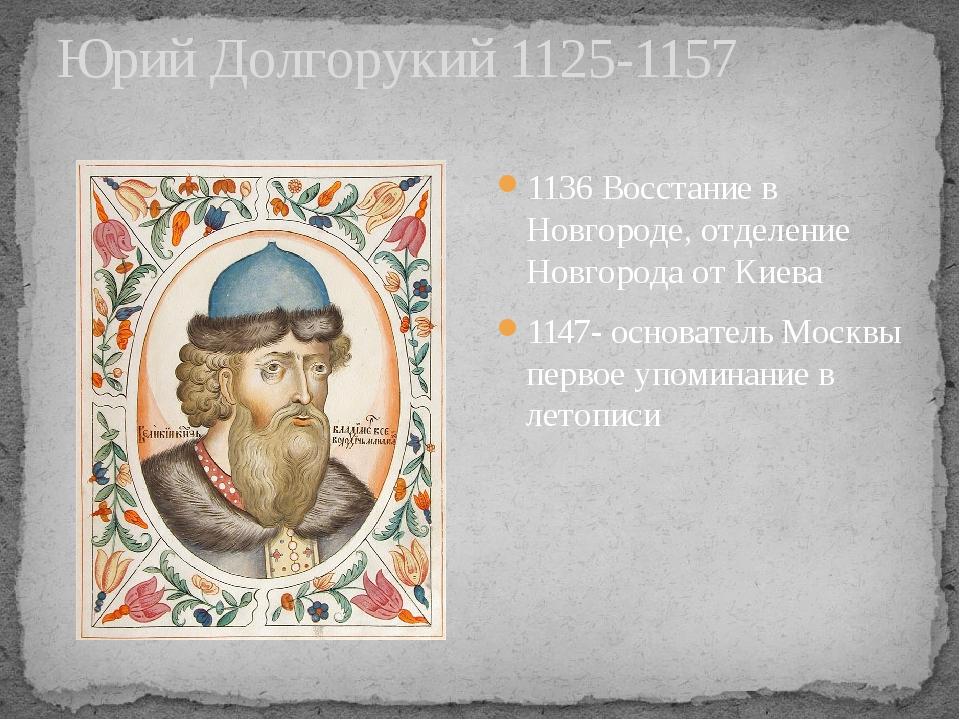 Юрий Долгорукий 1125-1157 1136 Восстание в Новгороде, отделение Новгорода от...