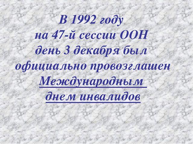 В 1992 году на 47-й сессии ООН день 3 декабря был официально провозглашен Меж...