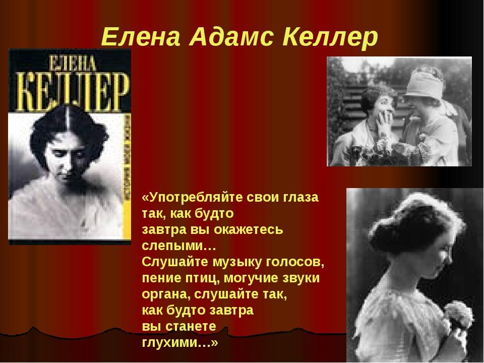 Елена Адамс Келлер «Употребляйте свои глаза так, как будто завтра вы окажетес...