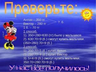 Антон – 350 тг Виктор – 280 тг 1 б. – 70 тг 1 способ. 1). 350+280=630 (тг) бы