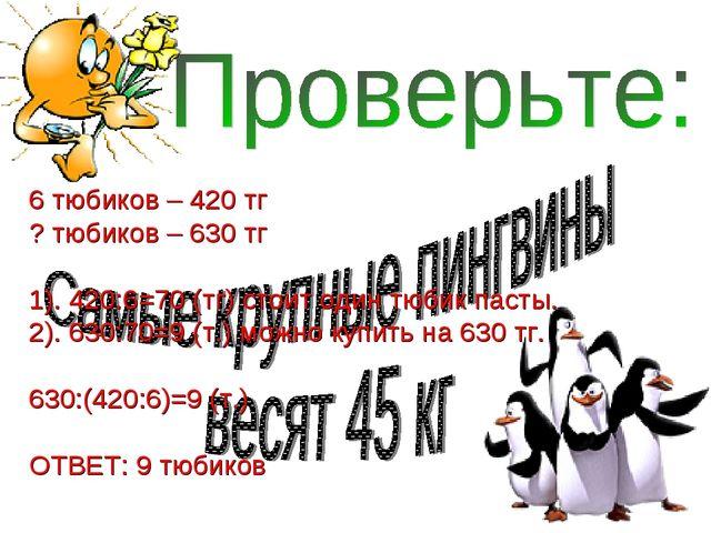 6 тюбиков – 420 тг ? тюбиков – 630 тг 1). 420:6=70 (тг) стоит один тюбик паст...
