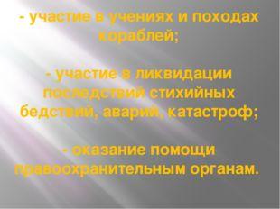 - участие в учениях и походах кораблей; - участие в ликвидации последствий ст