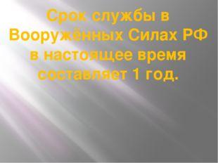 Срок службы в Вооружённых Силах РФ в настоящее время составляет 1 год.