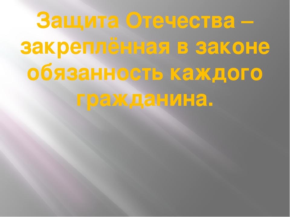 Защита Отечества – закреплённая в законе обязанность каждого гражданина.