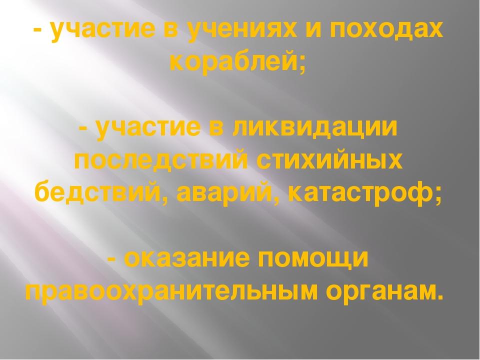 - участие в учениях и походах кораблей; - участие в ликвидации последствий ст...
