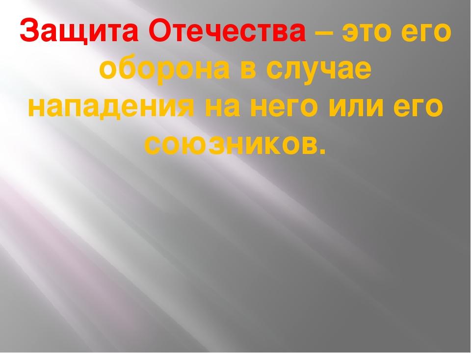 Защита Отечества – это его оборона в случае нападения на него или его союзник...