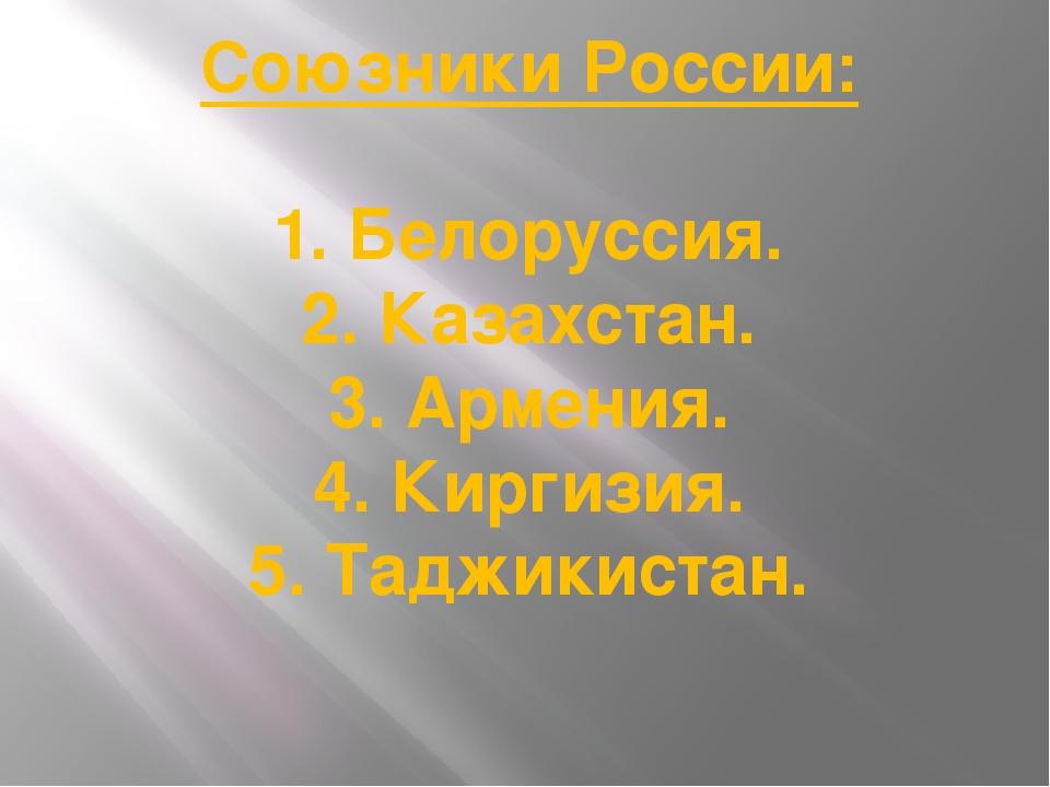 Союзники России: 1. Белоруссия. 2. Казахстан. 3. Армения. 4. Киргизия. 5. Тад...