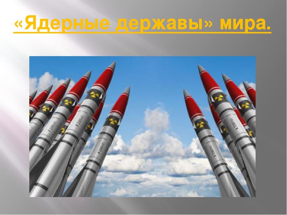 «Ядерные державы» мира.