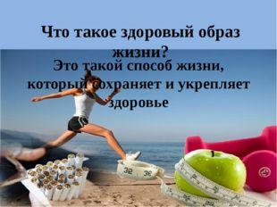 Что такое здоровый образ жизни? Это такой способ жизни, который сохраняет и у