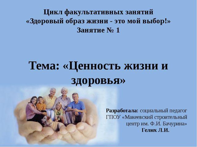 Тема: «Ценность жизни и здоровья» Разработала: cоциальный педагог ГПОУ «Макее...