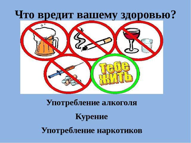 Что вредит вашему здоровью? Употребление алкоголя Курение Употребление нарк...